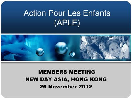 Action Pour Les Enfants (APLE) MEMBERS MEETING NEW DAY ASIA, HONG KONG 26 November 2012.