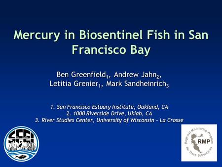 Mercury in Biosentinel Fish in San Francisco Bay Ben Greenfield 1, Andrew Jahn 2, Letitia Grenier 1, Mark Sandheinrich 3 1. San Francisco Estuary Institute,