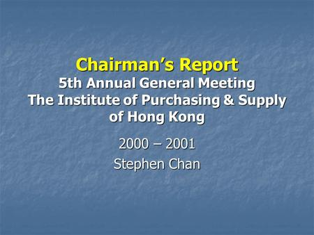 Chairman's Report 5th Annual General Meeting The Institute of Purchasing & Supply of Hong Kong 2000 – 2001 Stephen Chan.