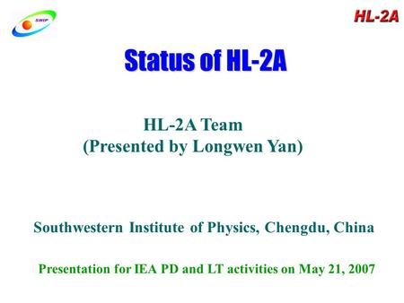 Status of HL-2A HL-2A Team (Presented by Longwen Yan) Southwestern Institute of Physics, Chengdu, China Presentation for IEA PD and LT activities on May.