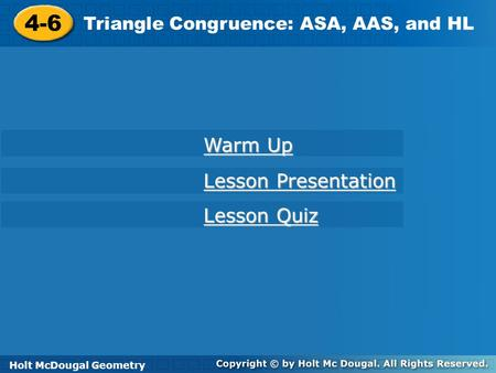 Holt McDougal Geometry 4-6 Triangle Congruence: ASA, AAS, and HL 4-6 Triangle Congruence: ASA, AAS, and HL Holt Geometry Warm Up Warm Up Lesson Presentation.