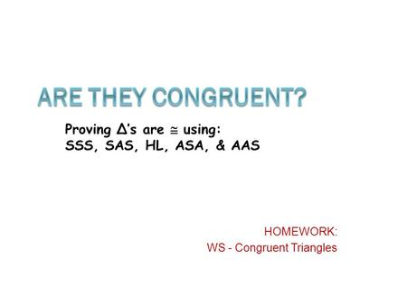 HOMEWORK: WS - Congruent Triangles Proving Δ's are  using: SSS, SAS, HL, ASA, & AAS.