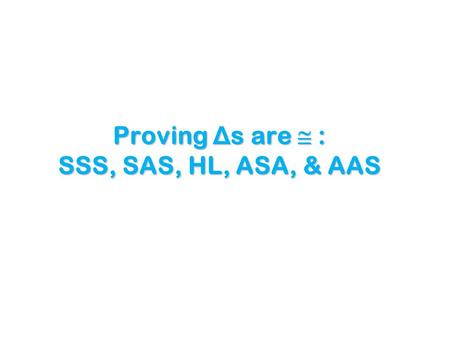 Proving Δ s are  : SSS, SAS, HL, ASA, & AAS. SSS SSS Side-Side-Side  Postulate If 3 sides of one Δ are  to 3 sides of another Δ, then the Δs are .