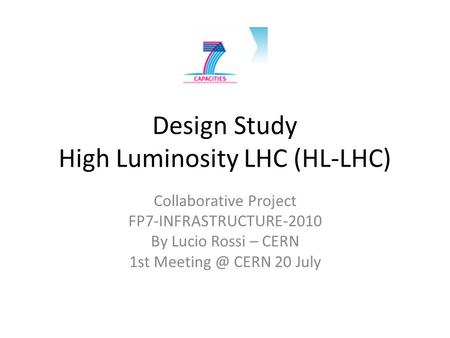 Design Study High Luminosity LHC (HL-LHC) Collaborative Project FP7-INFRASTRUCTURE-2010 By Lucio Rossi – CERN 1st CERN 20 July.