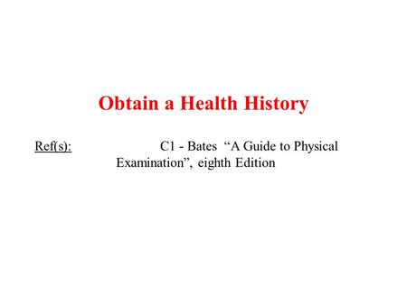 "Obtain a Health History Ref(s): C1 - Bates ""A Guide to Physical Examination"", eighth Edition."