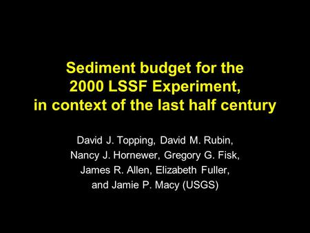 Sediment budget for the 2000 LSSF Experiment, in context of the last half century David J. Topping, David M. Rubin, Nancy J. Hornewer, Gregory G. Fisk,