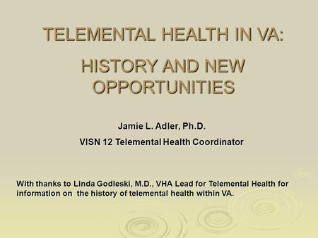 TELEMENTAL HEALTH IN VA: HISTORY AND NEW OPPORTUNITIES Jamie L. Adler, Ph.D. VISN 12 Telemental Health Coordinator With thanks to Linda Godleski, M.D.,