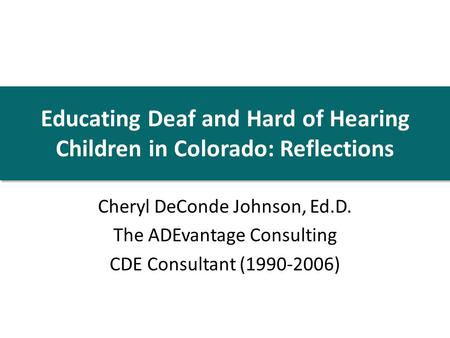 Educating Deaf and Hard of Hearing Children in Colorado: Reflections Cheryl DeConde Johnson, Ed.D. The ADEvantage Consulting CDE Consultant (1990-2006)