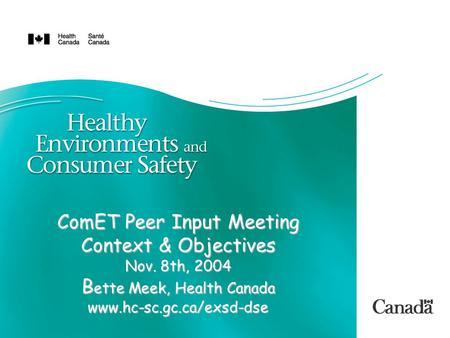 ComET Peer Input Meeting Context & Objectives Nov. 8th, 2004 B ette Meek, Health Canada www.hc-sc.gc.ca/exsd-dse.