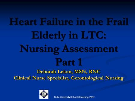 Duke University School of Nursing, 2007 Heart Failure in the Frail Elderly in LTC: Nursing Assessment Part 1 Deborah Lekan, MSN, RNC Clinical Nurse Specialist,