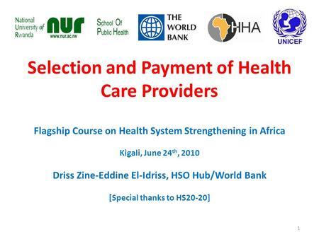 Selection and Payment of Health Care Providers Flagship Course on Health System Strengthening in Africa Kigali, June 24 th, 2010 Driss Zine-Eddine El-Idriss,
