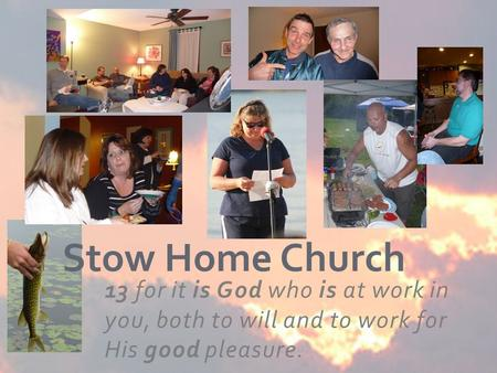 13 for it is God who is at work in you, both to will and to work for His good pleasure. Stow Home Church.