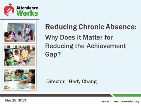 Www.attendanceworks.org Reducing Chronic Absence: Why Does It Matter for Reducing the Achievement Gap? May 28, 2013 Director: Hedy Chang.