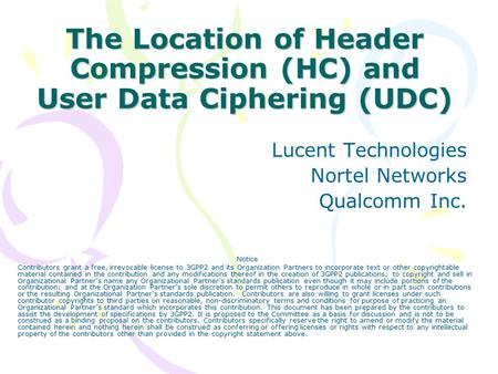 The Location of Header Compression (HC) and User Data Ciphering (UDC) Lucent Technologies Nortel Networks Qualcomm Inc. Notice Contributors grant a free,