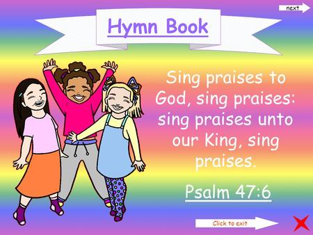 Click to exit next Hymn Book Sing praises to God, sing praises: sing praises unto our King, sing praises. Psalm 47:6.
