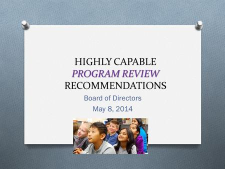 PROGRAM REVIEW HIGHLY CAPABLE PROGRAM REVIEW RECOMMENDATIONS Board of Directors May 8, 2014.