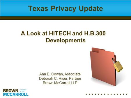 Texas Privacy Update Ana E. Cowan, Associate Deborah C. Hiser, Partner Brown McCarroll LLP A Look at HITECH and H.B.300 Developments.