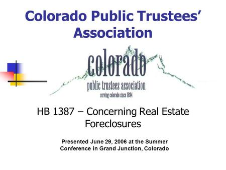 Colorado Public Trustees' Association HB 1387 – Concerning Real Estate Foreclosures Presented June 29, 2006 at the Summer Conference in Grand Junction,