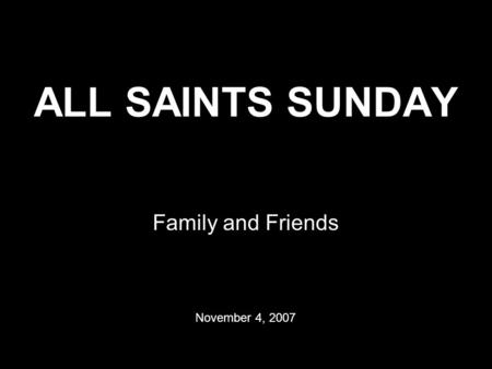 ALL SAINTS SUNDAY Family and Friends November 4, 2007.