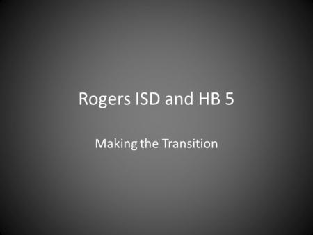 Rogers ISD and HB 5 Making the Transition. What is HB 5? Reduction of EOC test from 15 to 5 – Algebra, English I, Biology, English II & US History Change.