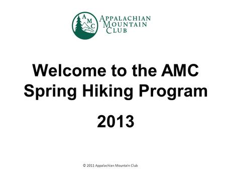 © 2011 Appalachian Mountain Club Welcome to the AMC Spring Hiking Program 2013.