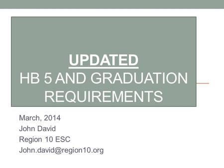 UPDATED HB 5 AND GRADUATION REQUIREMENTS March, 2014 John David Region 10 ESC