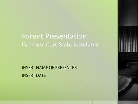 Parent Presentation Common Core State Standards INSERT NAME OF PRESENTER INSERT DATE 1.
