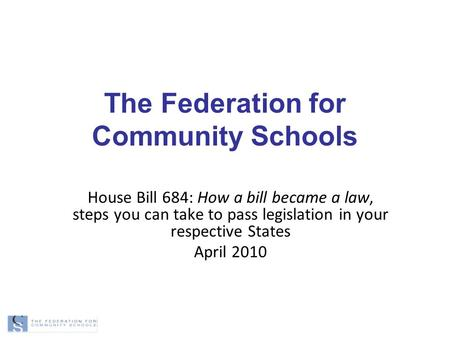 The Federation for Community Schools House Bill 684: How a bill became a law, steps you can take to pass legislation in your respective States April 2010.