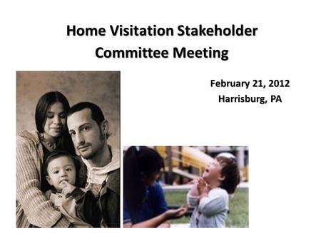 February 21, 2012 Harrisburg, PA Home Visitation Stakeholder Committee Meeting.