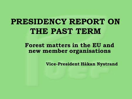 PRESIDENCY REPORT ON THE PAST TERM Forest matters in the EU and new member organisations Vice-President Håkan Nystrand.