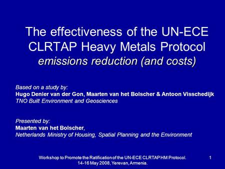 Workshop to Promote the Ratification of the UN-ECE CLRTAP HM Protocol. 14-16 May 2008, Yerevan, Armenia. 1 emissions reduction (and costs) The effectiveness.