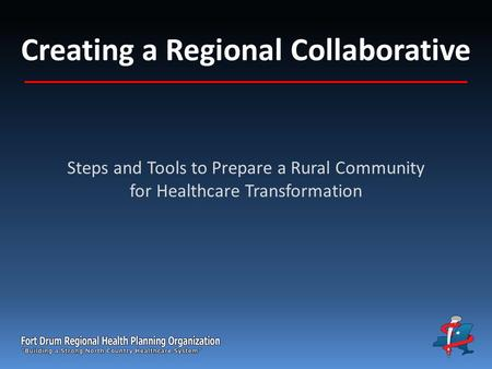 Creating a Regional Collaborative Steps and Tools to Prepare a Rural Community for Healthcare Transformation.