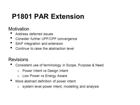P1801 PAR Extension Motivation Address deferred issues Consider further UPF/CPF convergence SAIF integration and extension Continue to raise the abstraction.