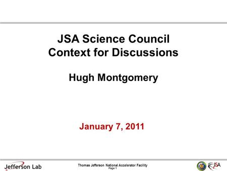 Thomas Jefferson National Accelerator Facility Page 1 January 7, 2011 JSA Science Council Context for Discussions Hugh Montgomery.