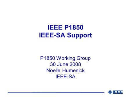 IEEE P1850 IEEE-SA Support P1850 Working Group 30 June 2008 Noelle Humenick IEEE-SA.