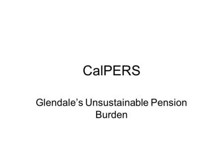 CalPERS Glendale's Unsustainable Pension Burden. Unsustainable Benefits? Glendale taxpayers guarantee a 7.75% return on CalPERS investments When bad investments.