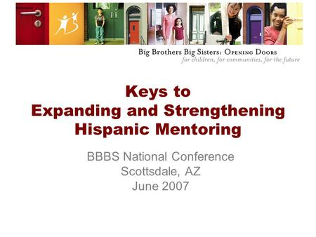 Keys to Expanding and Strengthening Hispanic Mentoring BBBS National Conference Scottsdale, AZ June 2007.