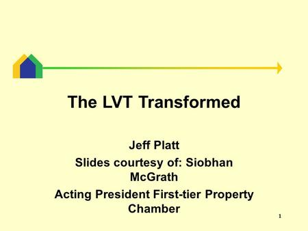 1 The LVT Transformed Jeff Platt Slides courtesy of: Siobhan McGrath Acting President First-tier Property Chamber.