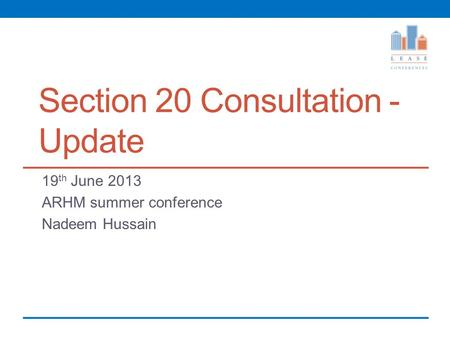 Section 20 Consultation - Update 19 th June 2013 ARHM summer conference Nadeem Hussain.