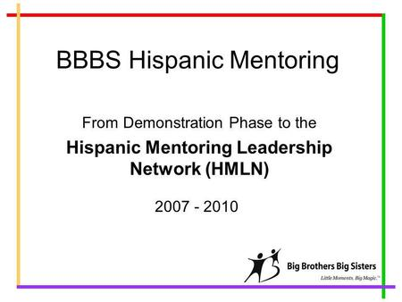 BBBS Hispanic Mentoring From Demonstration Phase to the Hispanic Mentoring Leadership Network (HMLN) 2007 - 2010.