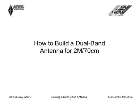 Don Murray W9VEBuilding a Dual-Band Antenna Mentorfest 10/23/04 1 How to Build a Dual-Band Antenna for 2M/70cm.