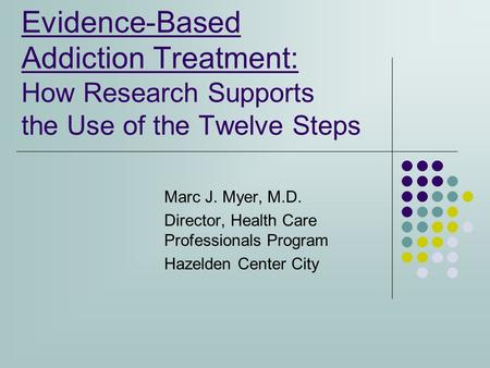 Evidence-Based Addiction Treatment: How Research Supports the Use of the Twelve Steps Marc J. Myer, M.D. Director, Health Care Professionals Program Hazelden.