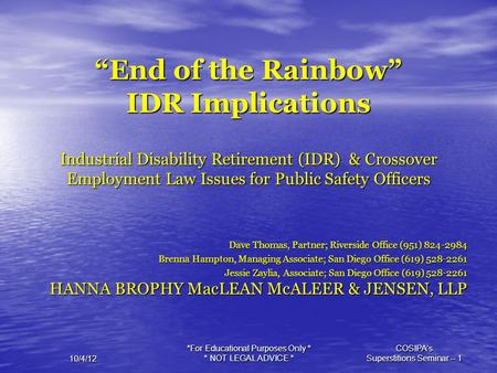 "*For Educational Purposes Only * * NOT LEGAL ADVICE * COSIPA's Superstitions Seminar -- 1 10/4/12 ""End of the Rainbow"" IDR Implications Industrial Disability."