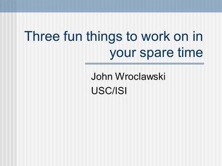 Three fun things to work on in your spare time John Wroclawski USC/ISI.