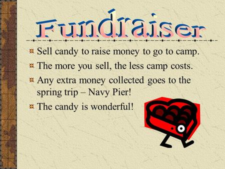 Sell candy to raise money to go to camp. The more you sell, the less camp costs. Any extra money collected goes to the spring trip – Navy Pier! The candy.