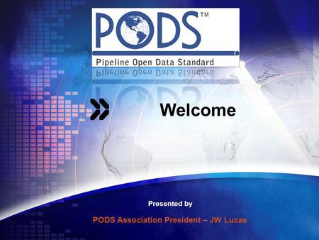 Welcome Presented by PODS Association President – JW Lucas.