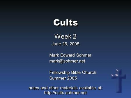 Cults Week 2 June 26, 2005 Week 2 June 26, 2005 Mark Edward Sohmer Fellowship Bible Church Summer 2005 Mark Edward Sohmer