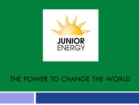 THE POWER TO CHANGE THE WORLD 1. What is Junior Energy? Junior Energy's mission is to work in classrooms and schools to help children discover how they.