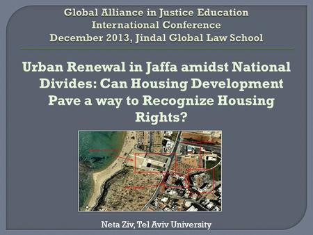 Urban Renewal in Jaffa amidst National Divides: Can Housing Development Pave a way to Recognize Housing Rights? Neta Ziv, Tel Aviv University.