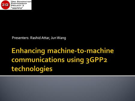 Presenters: Rashid Attar, Jun Wang. 3GPP2 Technology Webinar  m2m is at the cusp of a major growth spurt…like wireless data in 1997 and Smartphones in.